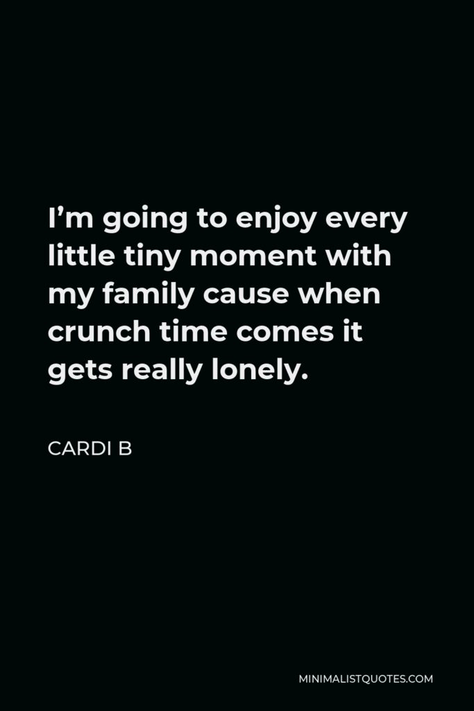 Cardi B Quote - I'm going to enjoy every little tiny moment with my family cause when crunch time comes it gets really lonely.