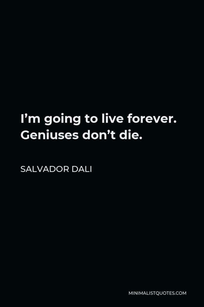 Salvador Dali Quote - I'm going to live forever. Geniuses don't die.