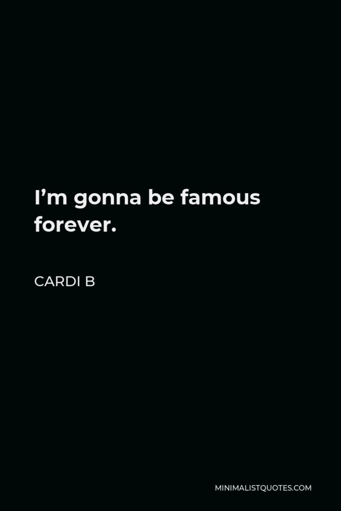 Cardi B Quote - I'm gonna be famous forever.