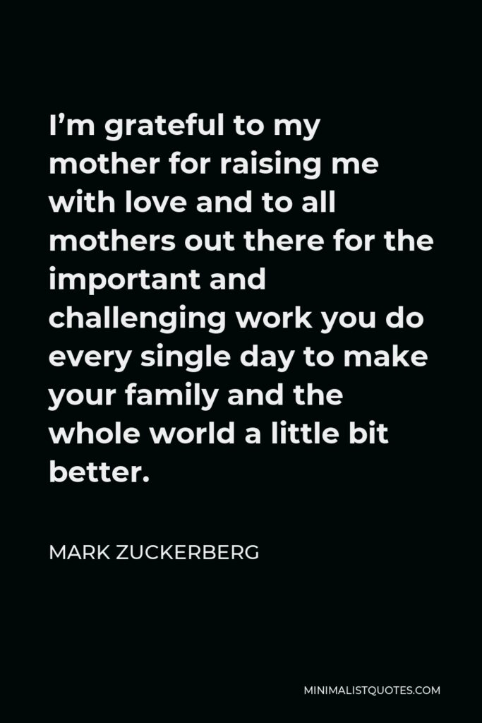 Mark Zuckerberg Quote - I'm grateful to my mother for raising me with love and to all mothers out there for the important and challenging work you do every single day to make your family and the whole world a little bit better.