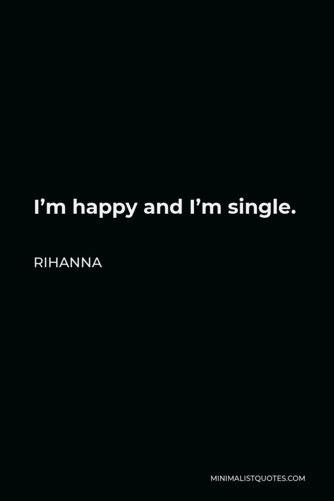 Rihanna Quote - I'm happy and I'm single.