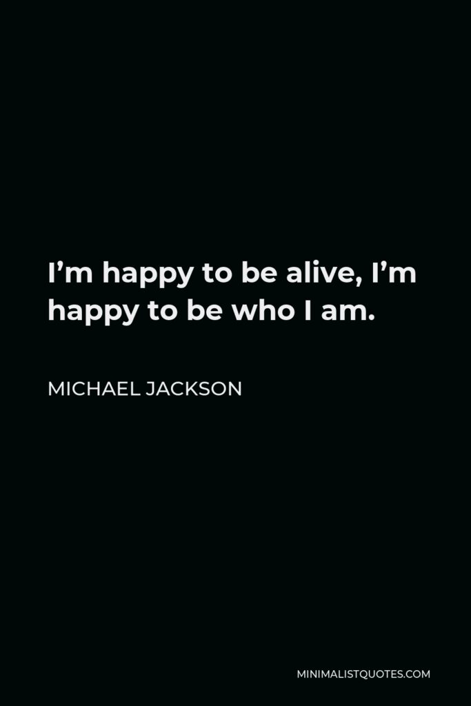 Michael Jackson Quote - I'm happy to be alive, I'm happy to be who I am.