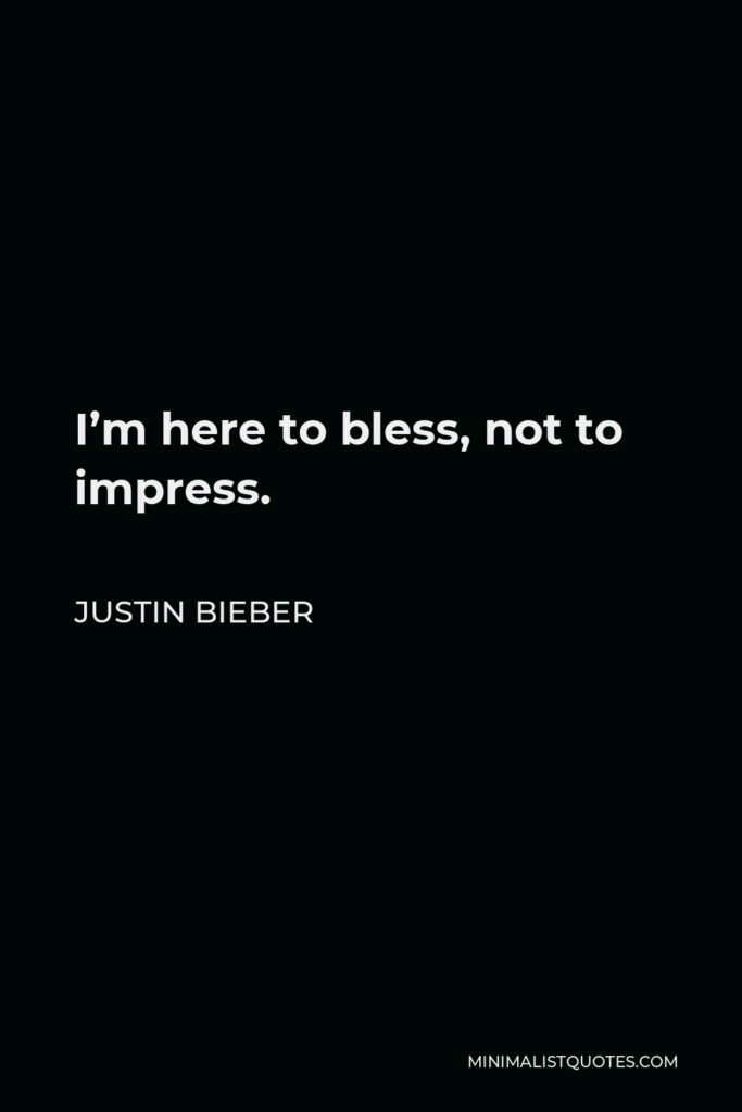 Justin Bieber Quote - I'm here to bless, not to impress.