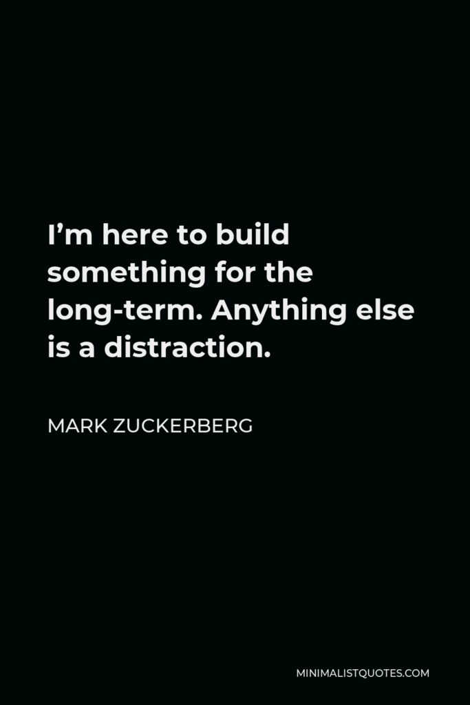 Mark Zuckerberg Quote - I'm here to build something for the long-term. Anything else is a distraction.