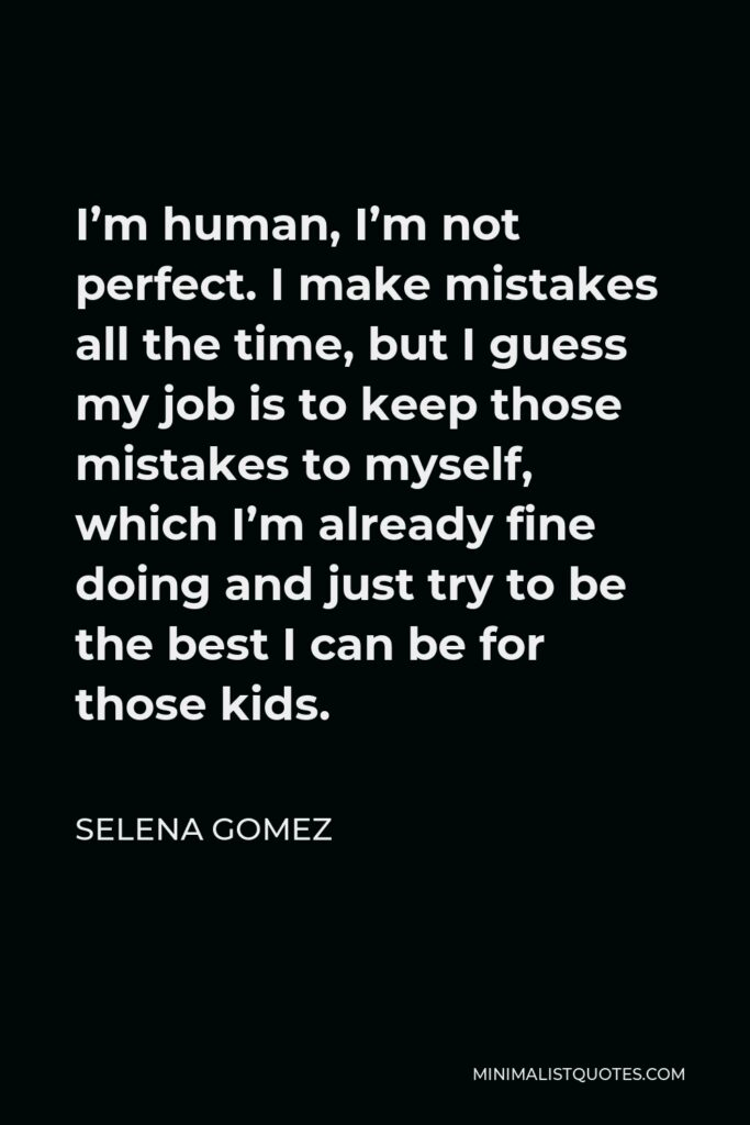 Selena Gomez Quote - I'm human, I'm not perfect. I make mistakes all the time, but I guess my job is to keep those mistakes to myself, which I'm already fine doing and just try to be the best I can be for those kids.