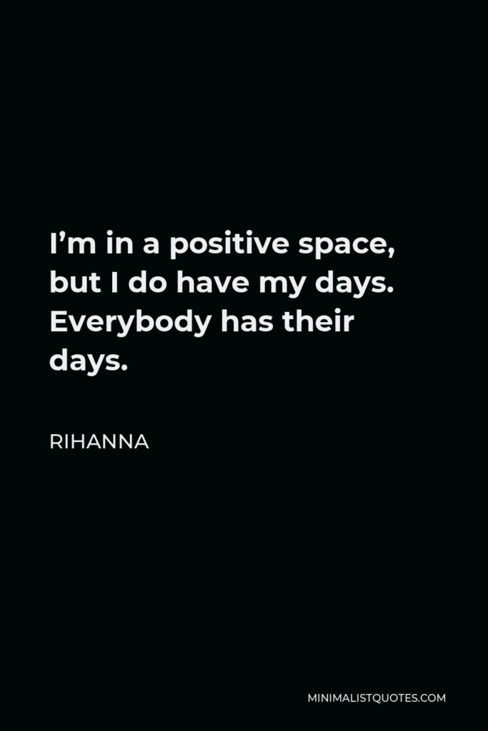 Rihanna Quote - I'm in a positive space, but I do have my days. Everybody has their days.