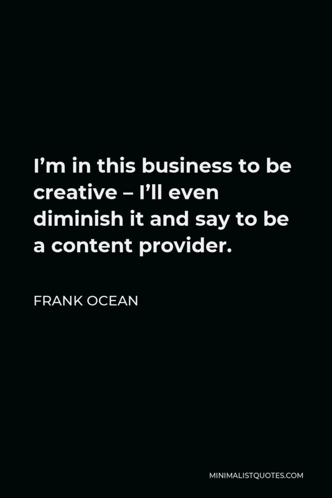 Frank Ocean Quote - I'm in this business to be creative – I'll even diminish it and say to be a content provider.