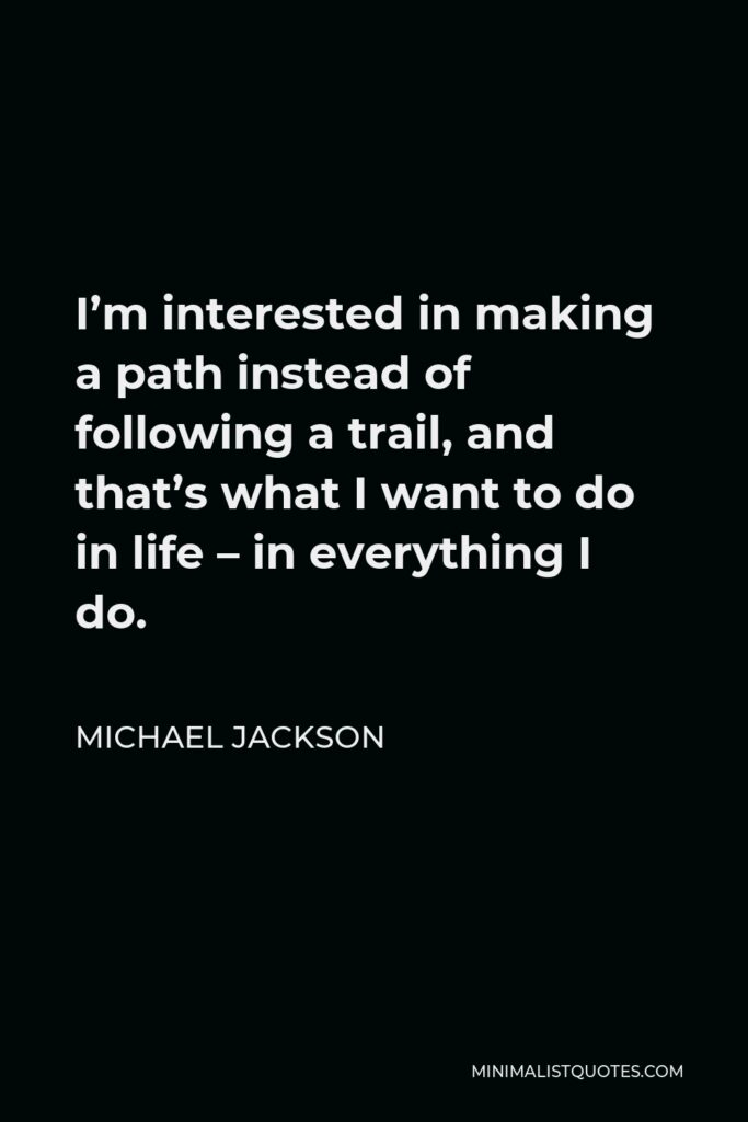 Michael Jackson Quote - I'm interested in making a path instead of following a trail, and that's what I want to do in life – in everything I do.