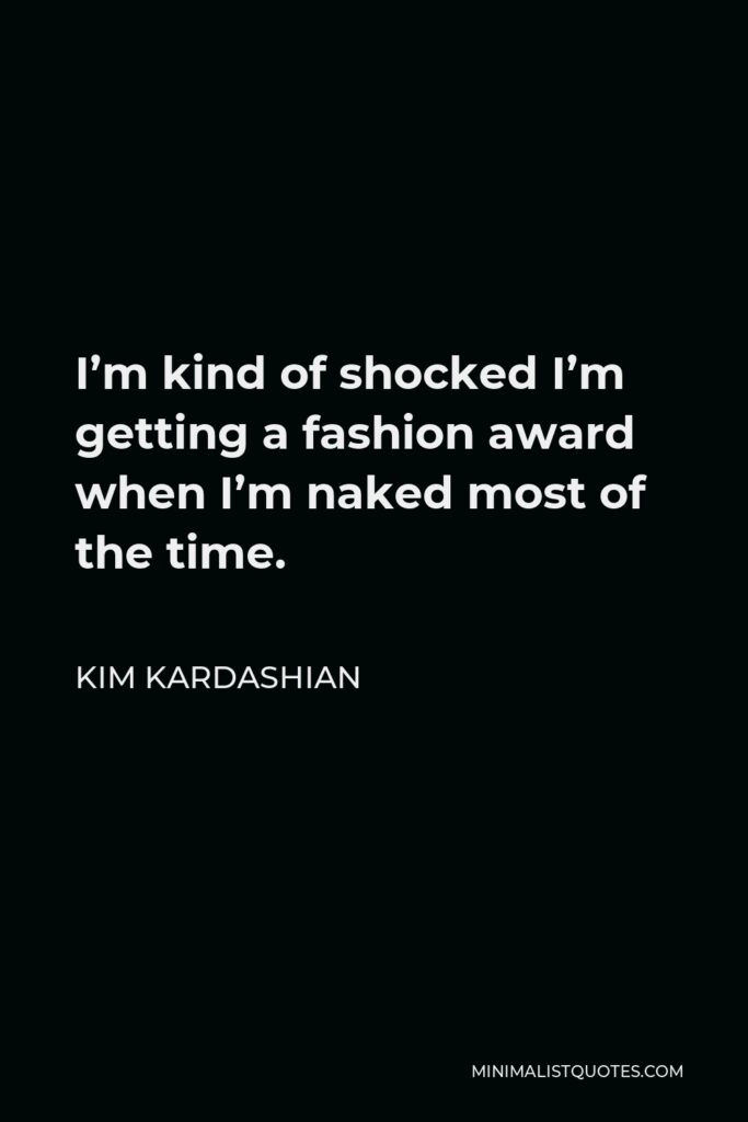Kim Kardashian Quote - I'm kind of shocked I'm getting a fashion award when I'm naked most of the time.