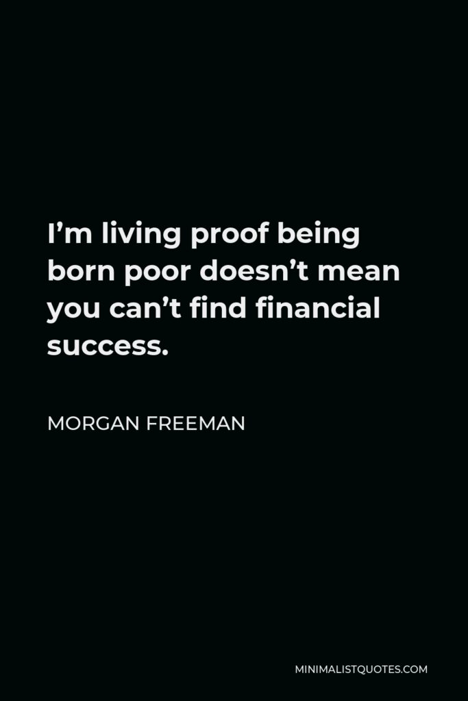 Morgan Freeman Quote - I'm living proof being born poor doesn't mean you can't find financial success.