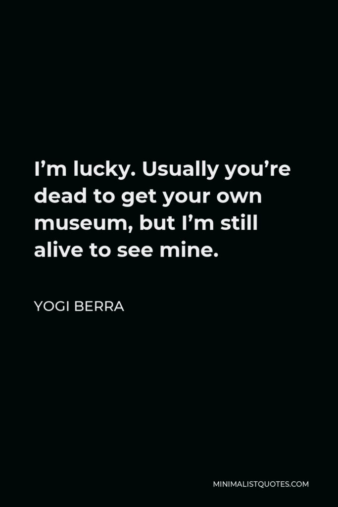 Yogi Berra Quote - I'm lucky. Usually you're dead to get your own museum, but I'm still alive to see mine.