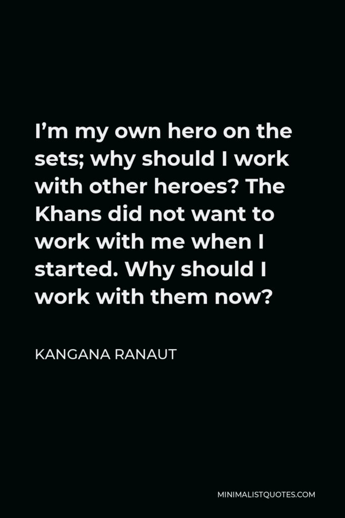 Kangana Ranaut Quote - I'm my own hero on the sets; why should I work with other heroes? The Khans did not want to work with me when I started. Why should I work with them now?