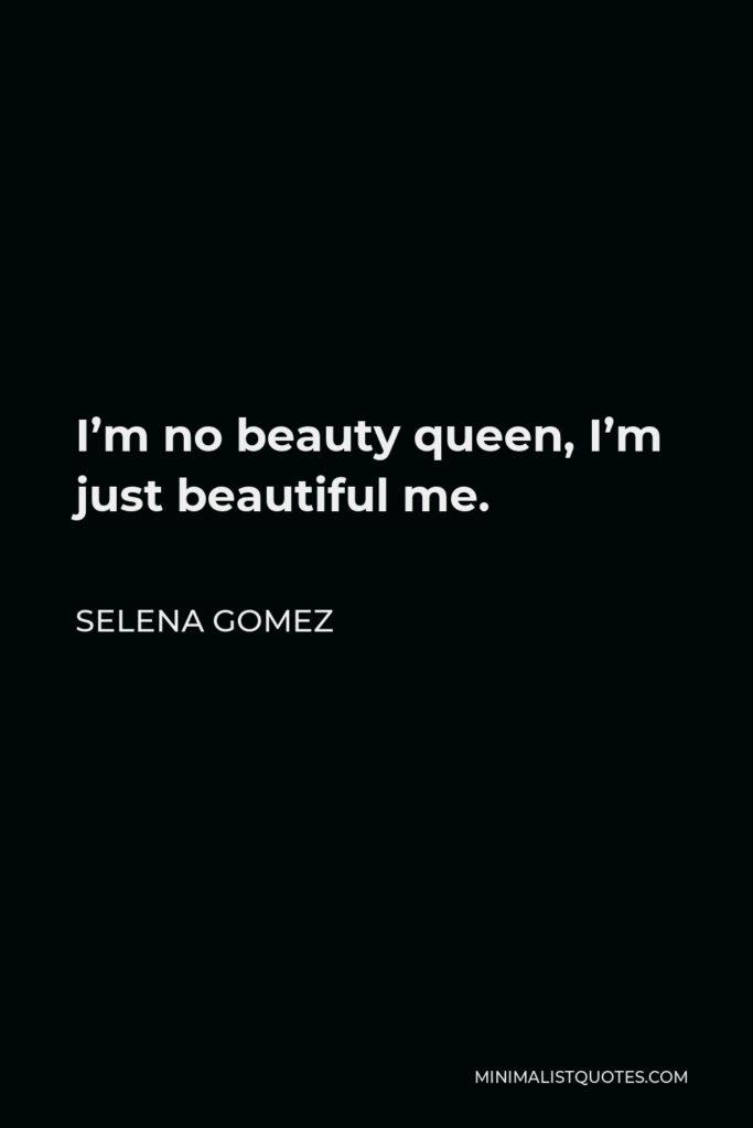 Selena Gomez Quote - I'm no beauty queen, I'm just beautiful me.