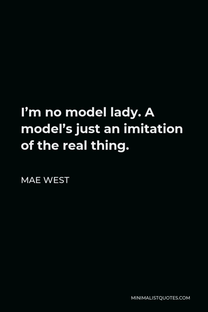 Mae West Quote - I'm no model lady. A model's just an imitation of the real thing.
