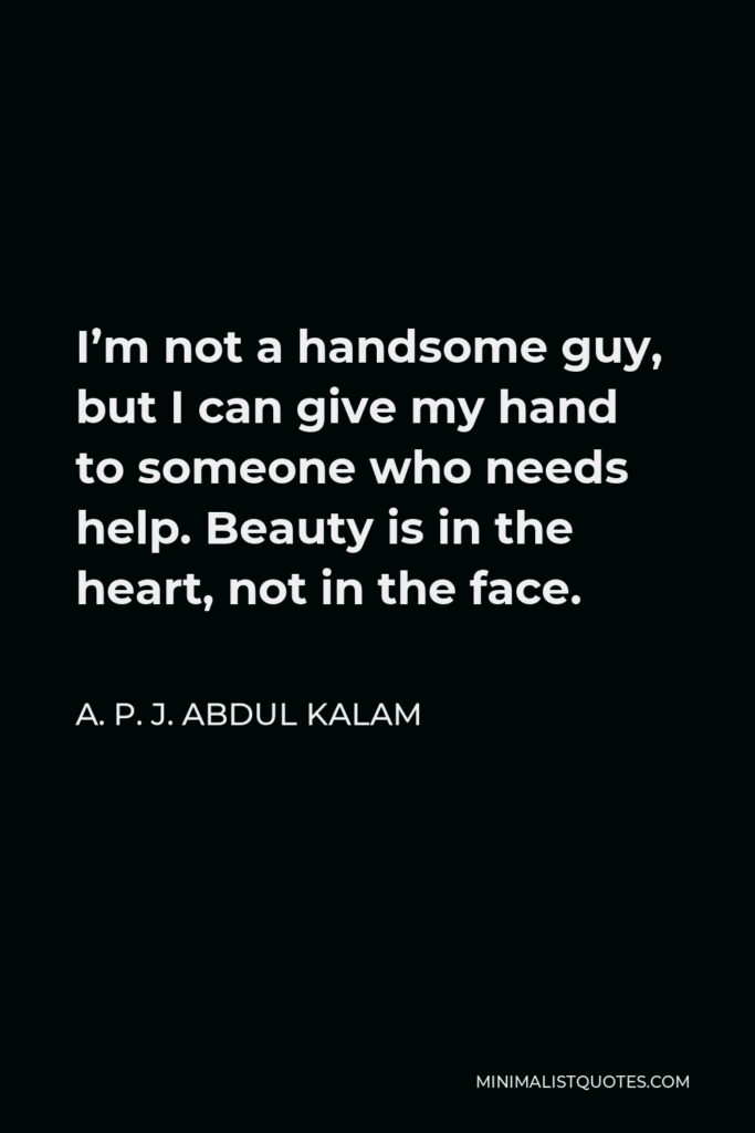 A. P. J. Abdul Kalam Quote - I'm not a handsome guy, but I can give my hand to someone who needs help. Beauty is in the heart, not in the face.