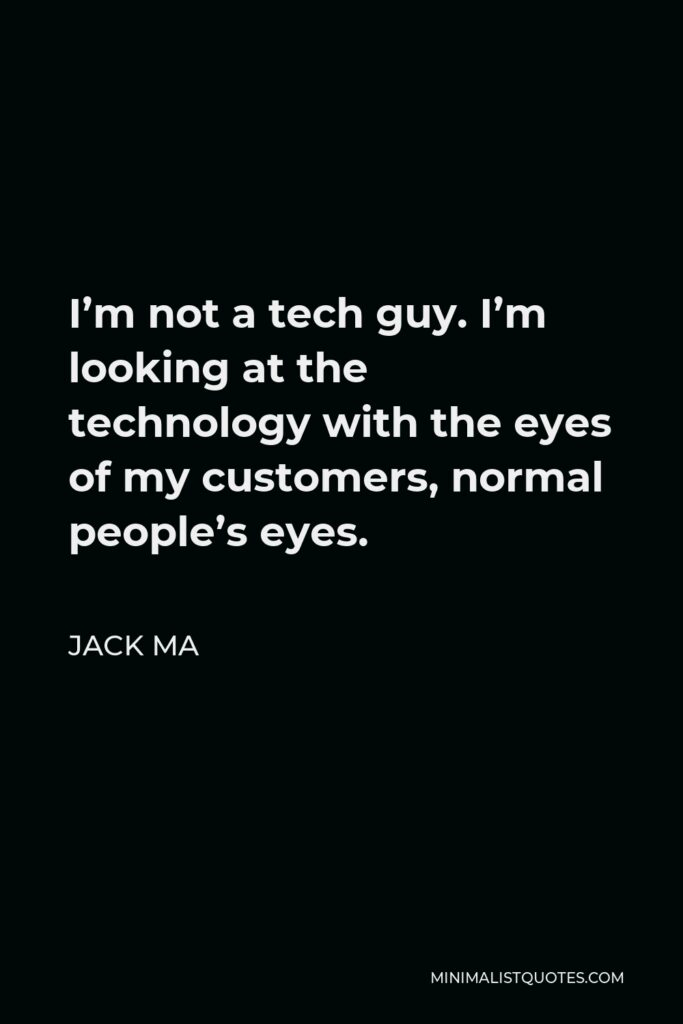 Jack Ma Quote - I'm not a tech guy. I'm looking at the technology with the eyes of my customers, normal people's eyes.