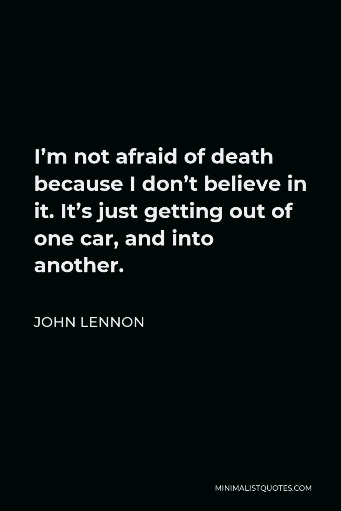 John Lennon Quote - I'm not afraid of death because I don't believe in it. It's just getting out of one car, and into another.