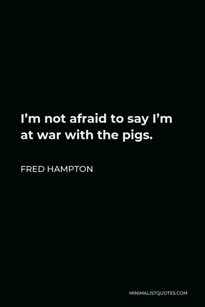 Fred Hampton Quote - I'm not afraid to say I'm at war with the pigs.