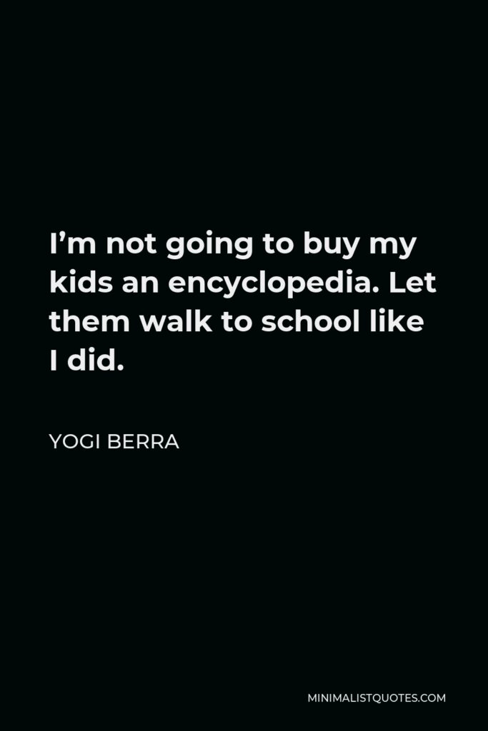 Yogi Berra Quote - I'm not going to buy my kids an encyclopedia. Let them walk to school like I did.