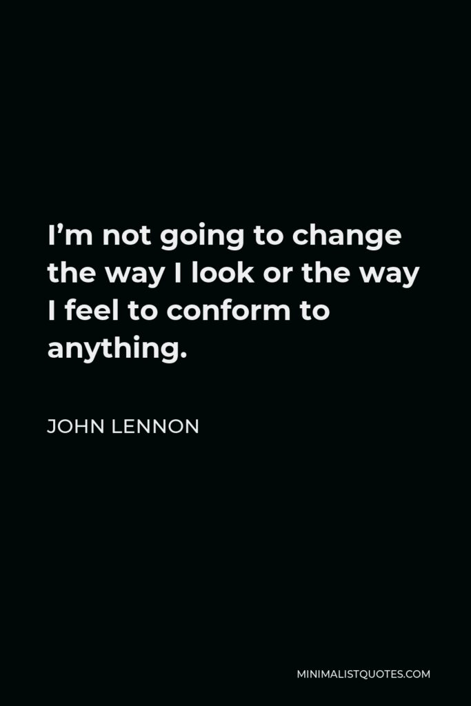 John Lennon Quote - I'm not going to change the way I look or the way I feel to conform to anything.