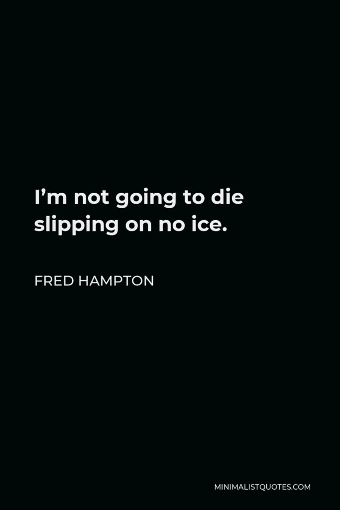 Fred Hampton Quote: I'm not going to die slipping on no ice.