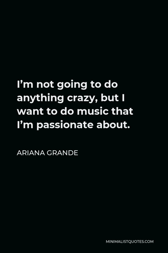 Ariana Grande Quote - I'm not going to do anything crazy, but I want to do music that I'm passionate about.
