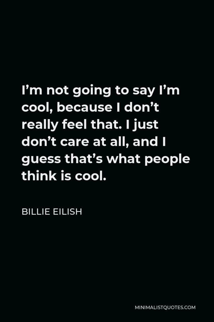 Billie Eilish Quote - I'm not going to say I'm cool, because I don't really feel that. I just don't care at all, and I guess that's what people think is cool.