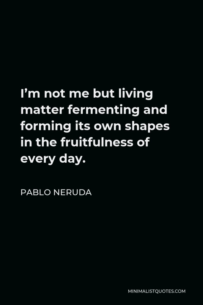 Pablo Neruda Quote - I'm not me but living matter fermenting and forming its own shapes in the fruitfulness of every day.