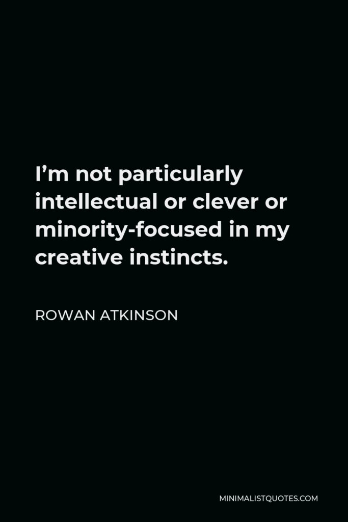 Rowan Atkinson Quote - I'm not particularly intellectual or clever or minority-focused in my creative instincts.
