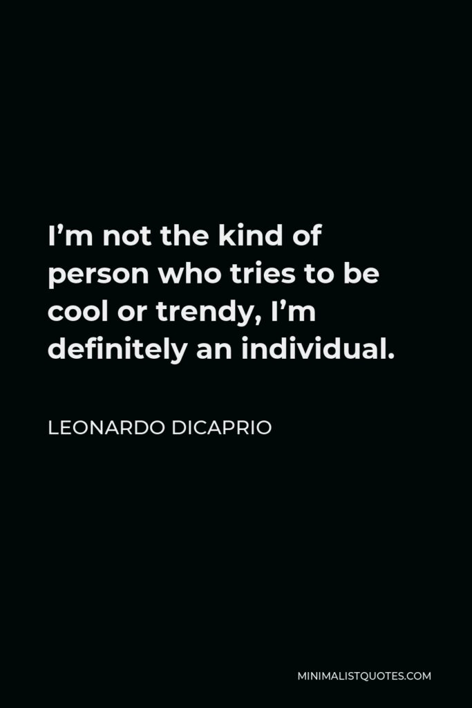 Leonardo DiCaprio Quote - I'm not the kind of person who tries to be cool or trendy, I'm definitely an individual.