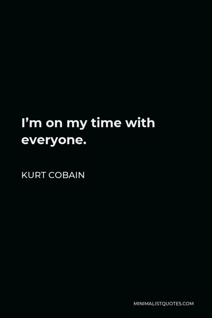 Kurt Cobain Quote - I'm on my time with everyone.