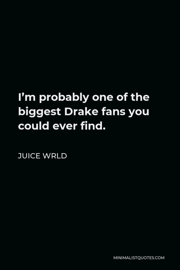 Juice Wrld Quote - I'm probably one of the biggest Drake fans you could ever find.