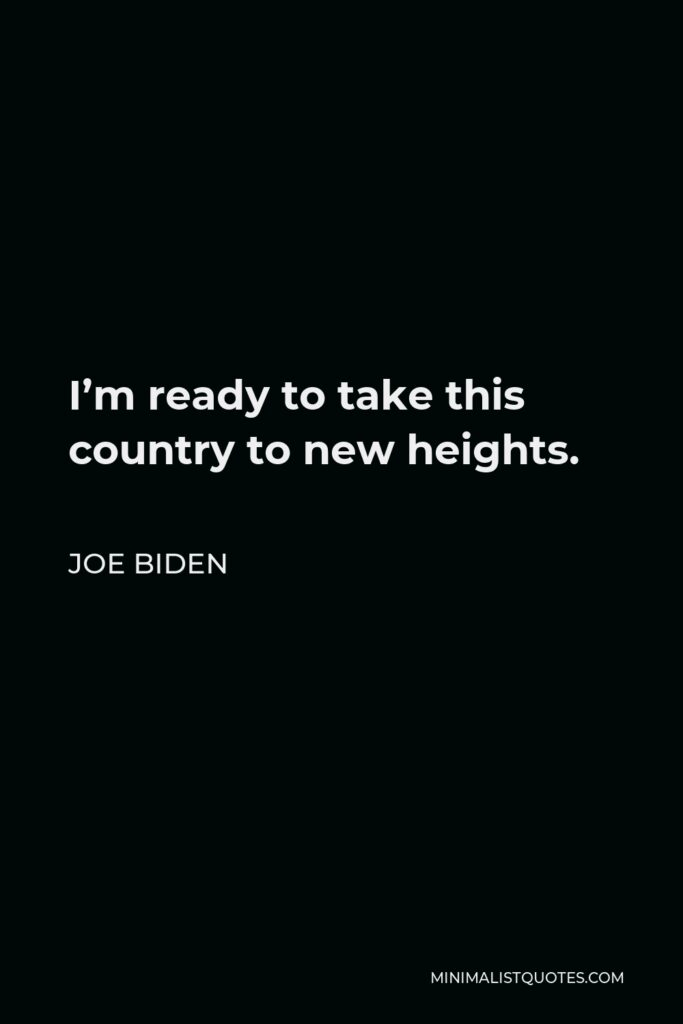 Joe Biden Quote - I'm ready to take this country to new heights.