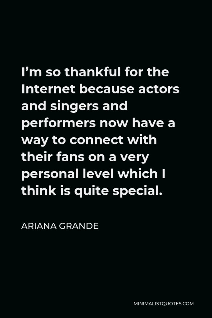 Ariana Grande Quote - I'm so thankful for the Internet because actors and singers and performers now have a way to connect with their fans on a very personal level which I think is quite special.
