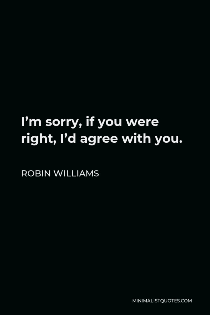 Robin Williams Quote - I'm sorry, if you were right, I'd agree with you.