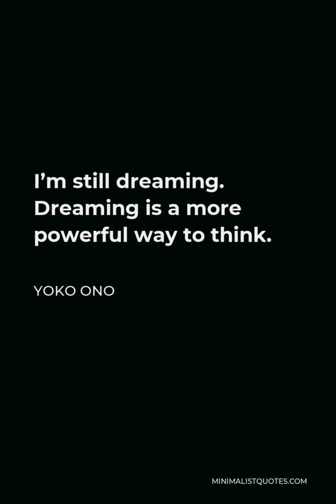 Yoko Ono Quote - I'm still dreaming. Dreaming is a more powerful way to think.