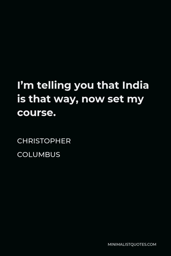Christopher Columbus Quote - I'm telling you that India is that way, now set my course.