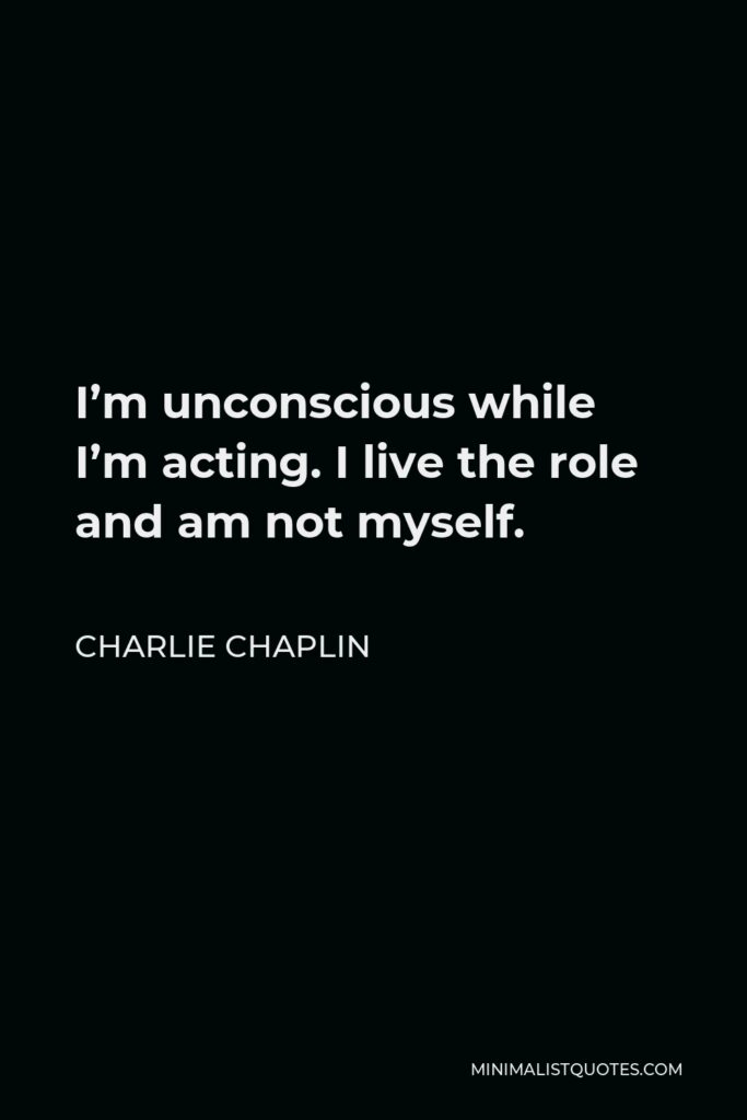 Charlie Chaplin Quote - I'm unconscious while I'm acting. I live the role and am not myself.