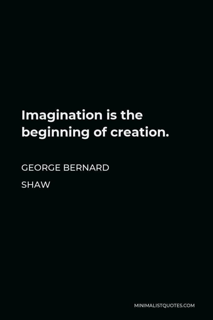 George Bernard Shaw Quote - Imagination is the beginning of creation.