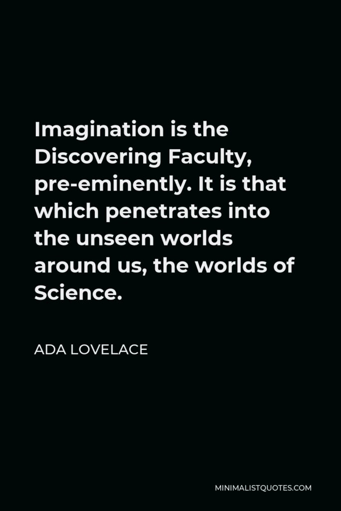Ada Lovelace Quote - Imagination is the Discovering Faculty, pre-eminently. It is that which penetrates into the unseen worlds around us, the worlds of Science.