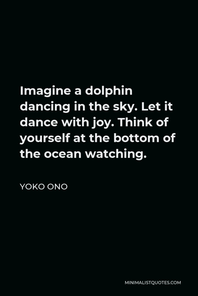 Yoko Ono Quote - Imagine a dolphin dancing in the sky. Let it dance with joy. Think of yourself at the bottom of the ocean watching.