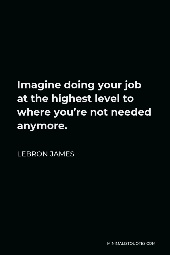 LeBron James Quote - Imagine doing your job at the highest level to where you're not needed anymore.
