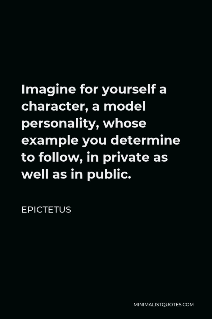 Epictetus Quote - Imagine for yourself a character, a model personality, whose example you determine to follow, in private as well as in public.