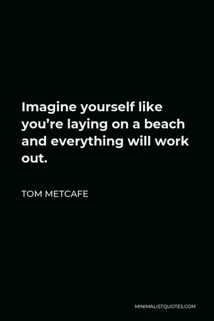 Tom Metcafe Quote - Imagine yourself like you're laying on a beach and everything will work out.