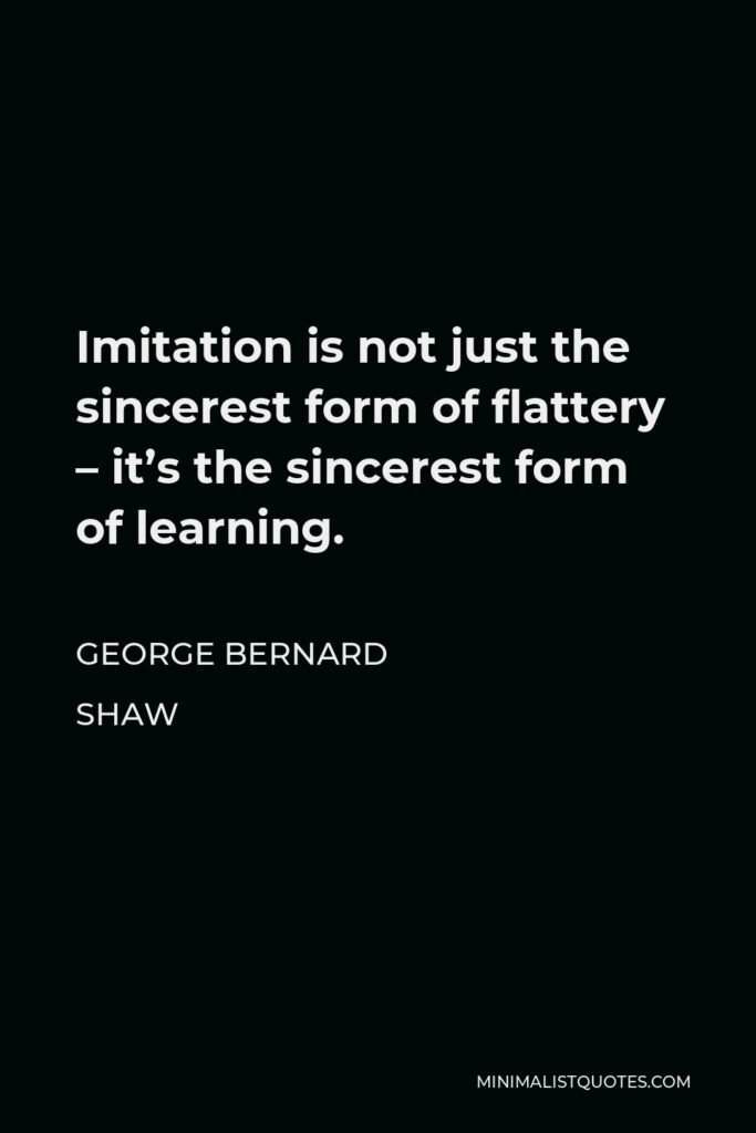 George Bernard Shaw Quote - Imitation is not just the sincerest form of flattery – it's the sincerest form of learning.