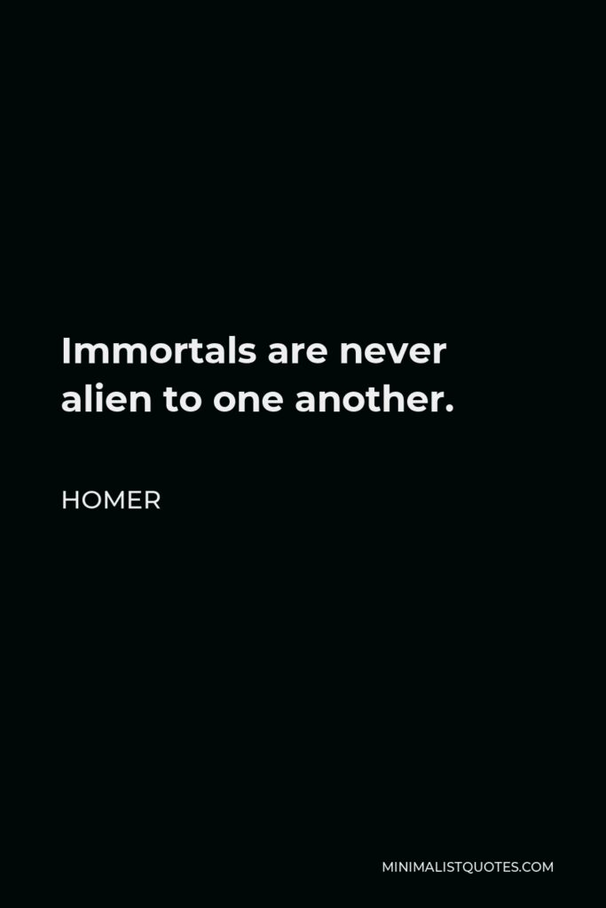 Homer Quote - Immortals are never alien to one another.