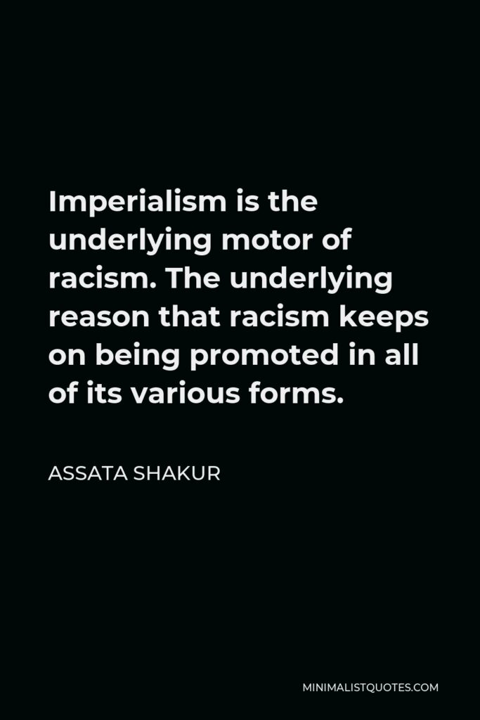 Assata Shakur Quote - Imperialism is the underlying motor of racism. The underlying reason that racism keeps on being promoted in all of its various forms.