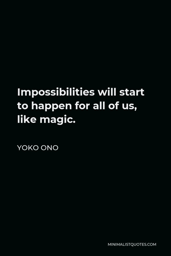 Yoko Ono Quote - Impossibilities will start to happen for all of us, like magic.