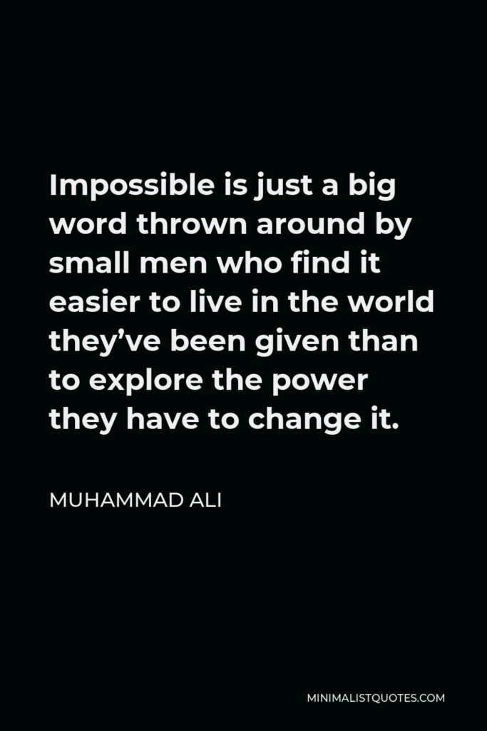 Muhammad Ali Quote - Impossible is just a big word thrown around by small men who find it easier to live in the world they've been given than to explore the power they have to change it.