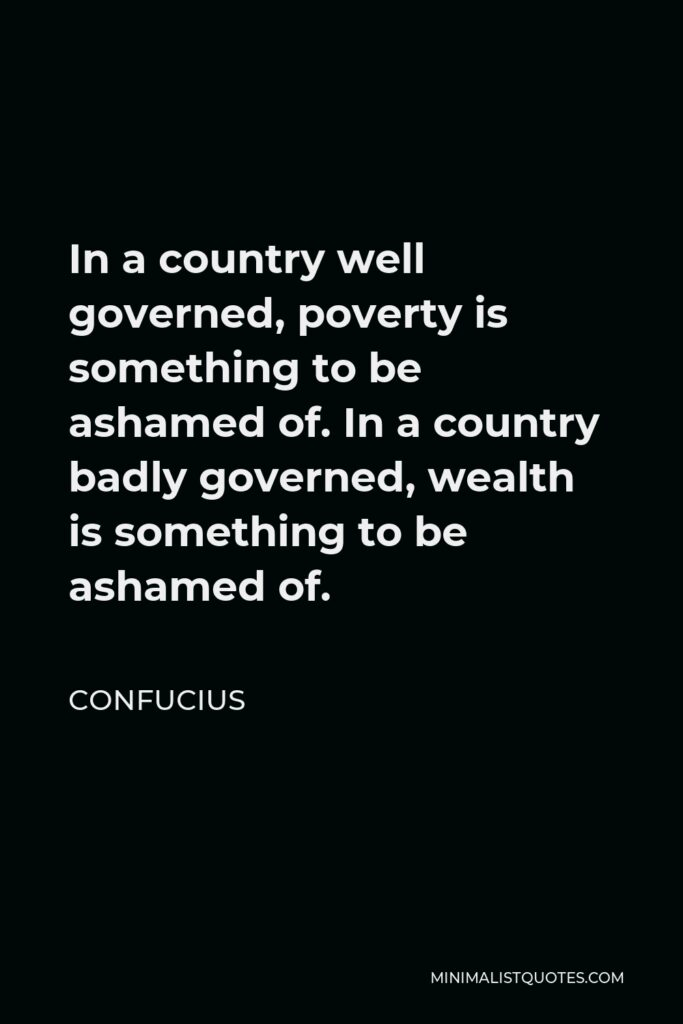 Confucius Quote - In a country well governed, poverty is something to be ashamed of. In a country badly governed, wealth is something to be ashamed of.